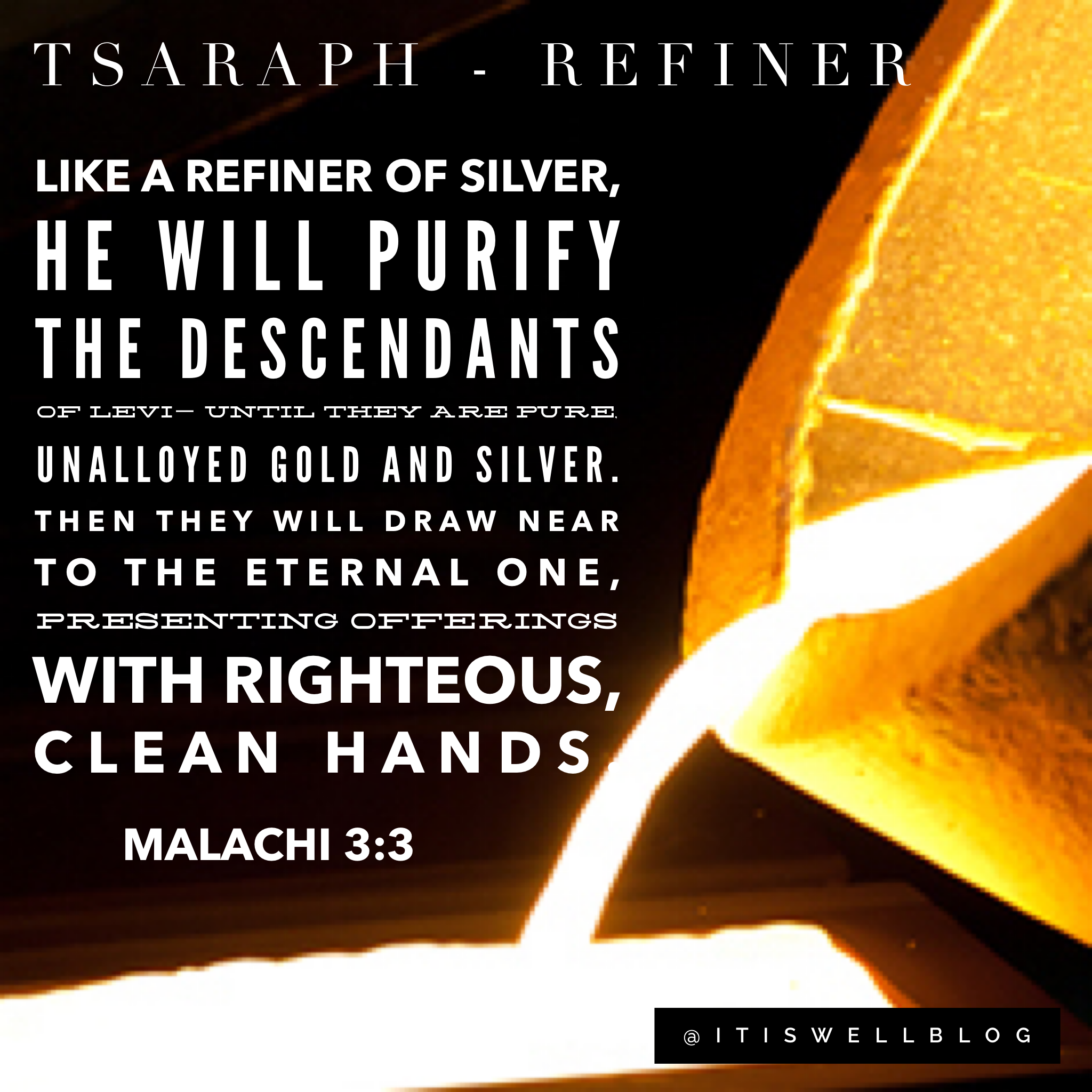 Tsaraph God the Refiner.   Like a refiner of silver,     He will purify the descendants of Levi— Until they are pure, unalloyed gold and silver.     Then they will draw near to the Eternal One, Presenting offerings with righteous, clean hands. Malachi 3:3